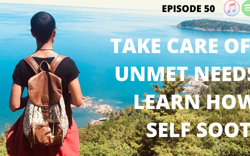 TITLE: episode 50 take care of your unmet need and learn how to self soothe